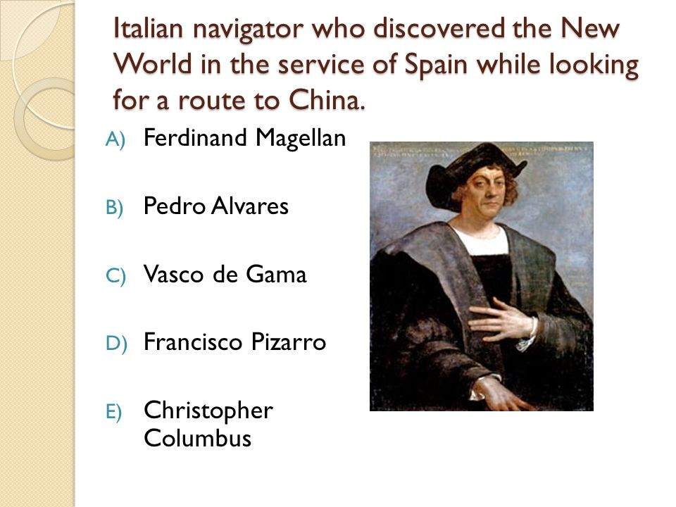Italian navigator who discovered the New World in the service of Spain while looking for a route to China.