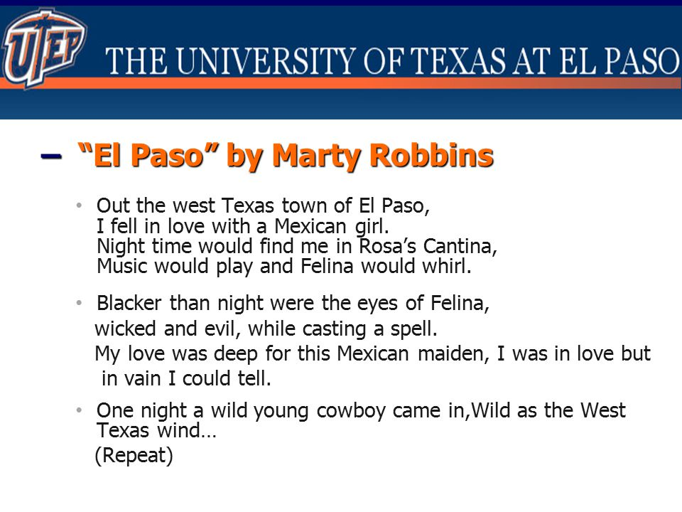 """– """"El Paso"""" by Marty Robbins Out the west Texas town of El Paso, I fell in love with a Mexican girl. Night time would find me in Rosa's Cantina, Music"""