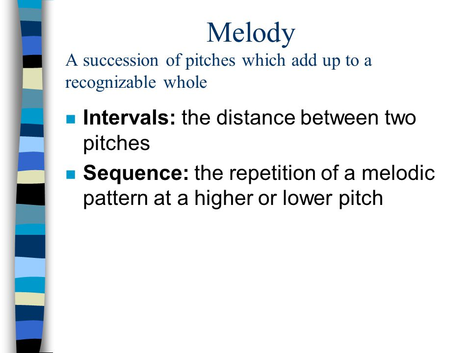 Melody A succession of pitches which add up to a recognizable whole n Intervals: the distance between two pitches n Sequence: the repetition of a melo