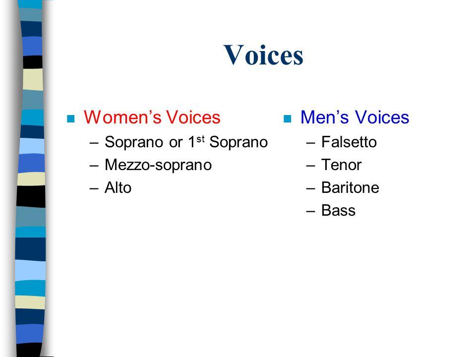Voices n Women's Voices –Soprano or 1 st Soprano –Mezzo-soprano –Alto n Men's Voices –Falsetto –Tenor –Baritone –Bass