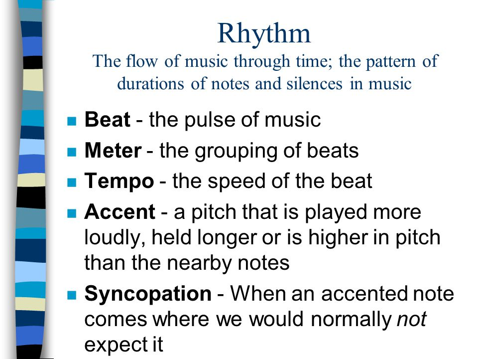 Rhythm The flow of music through time; the pattern of durations of notes and silences in music n Beat - the pulse of music n Meter - the grouping of b