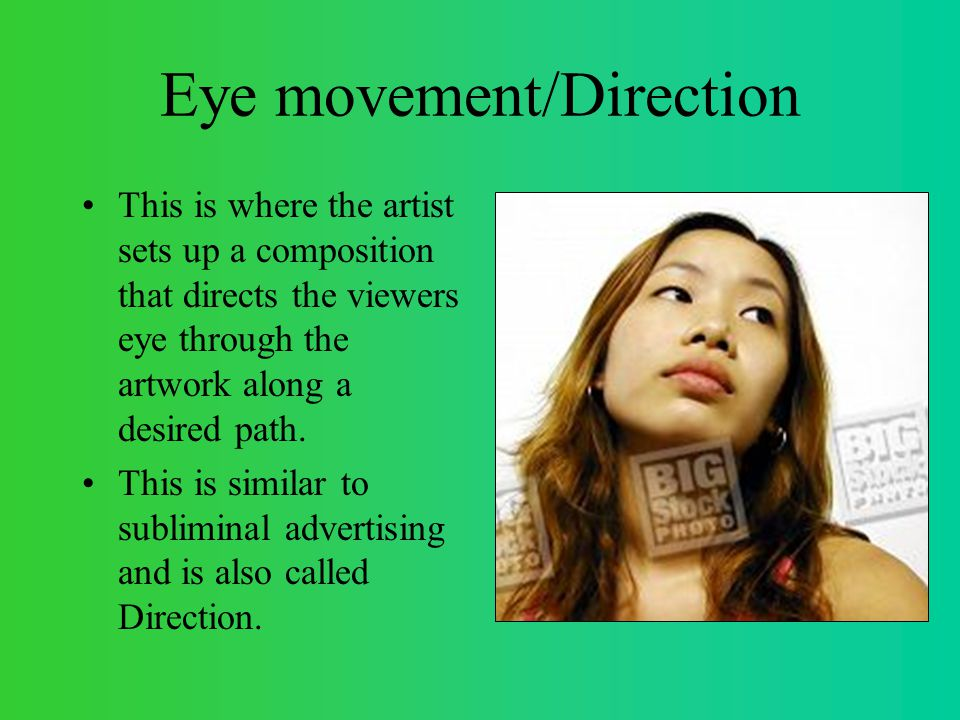 Eye movement/Direction This is where the artist sets up a composition that directs the viewers eye through the artwork along a desired path.