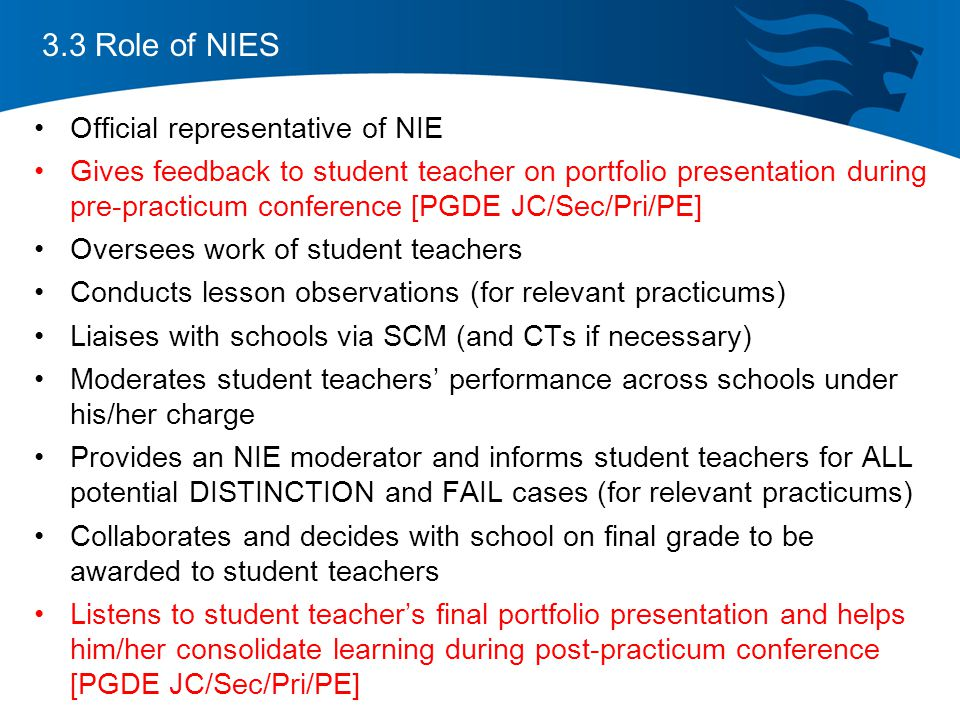 3.3 Role of NIES Official representative of NIE Gives feedback to student teacher on portfolio presentation during pre-practicum conference [PGDE JC/Sec/Pri/PE] Oversees work of student teachers Conducts lesson observations (for relevant practicums) Liaises with schools via SCM (and CTs if necessary) Moderates student teachers' performance across schools under his/her charge Provides an NIE moderator and informs student teachers for ALL potential DISTINCTION and FAIL cases (for relevant practicums) Collaborates and decides with school on final grade to be awarded to student teachers Listens to student teacher's final portfolio presentation and helps him/her consolidate learning during post-practicum conference [PGDE JC/Sec/Pri/PE]