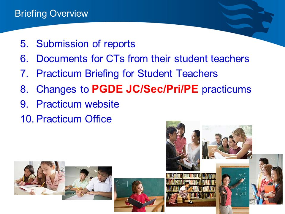 Briefing Overview 5.Submission of reports 6.Documents for CTs from their student teachers 7.Practicum Briefing for Student Teachers 8.Changes to PGDE JC/Sec/Pri/PE practicums 9.Practicum website 10.Practicum Office