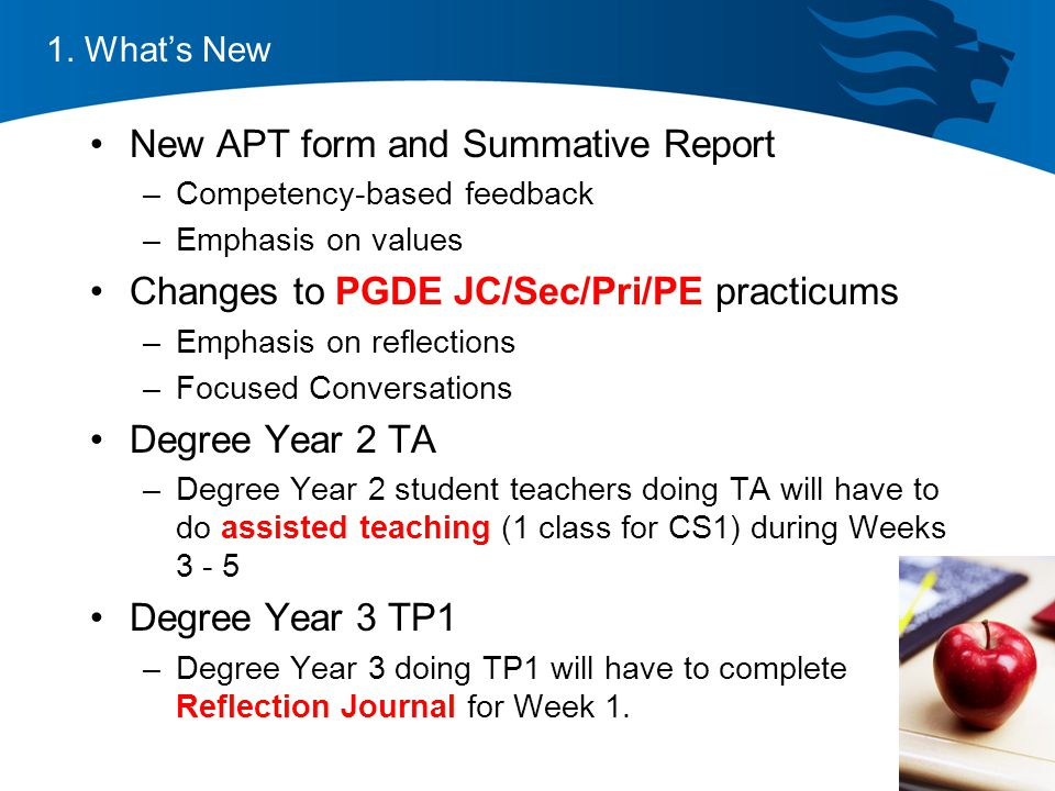 New APT form and Summative Report –Competency-based feedback –Emphasis on values Changes to PGDE JC/Sec/Pri/PE practicums –Emphasis on reflections –Focused Conversations Degree Year 2 TA –Degree Year 2 student teachers doing TA will have to do assisted teaching (1 class for CS1) during Weeks 3 - 5 Degree Year 3 TP1 –Degree Year 3 doing TP1 will have to complete Reflection Journal for Week 1.