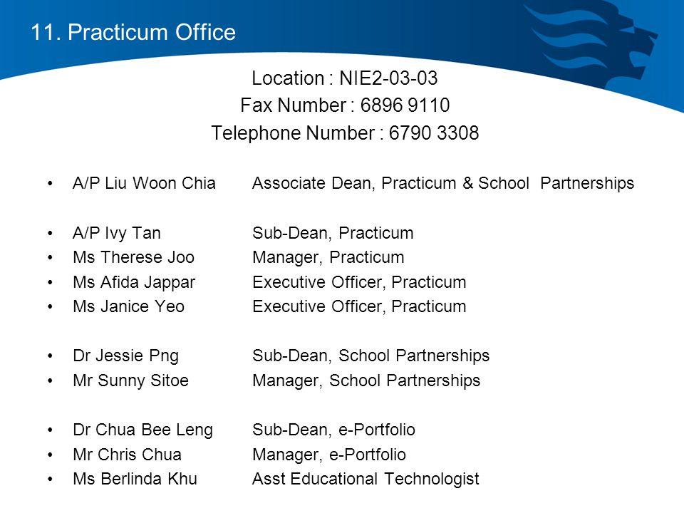 Location : NIE2-03-03 Fax Number : 6896 9110 Telephone Number : 6790 3308 A/P Liu Woon ChiaAssociate Dean, Practicum & School Partnerships A/P Ivy TanSub-Dean, Practicum Ms Therese JooManager, Practicum Ms Afida JapparExecutive Officer, Practicum Ms Janice YeoExecutive Officer, Practicum Dr Jessie PngSub-Dean, School Partnerships Mr Sunny SitoeManager, School Partnerships Dr Chua Bee LengSub-Dean, e-Portfolio Mr Chris ChuaManager, e-Portfolio Ms Berlinda KhuAsst Educational Technologist 11.