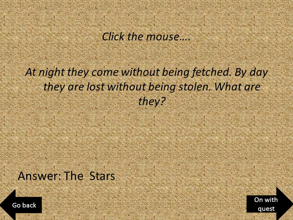 Click the mouse…. At night they come without being fetched.