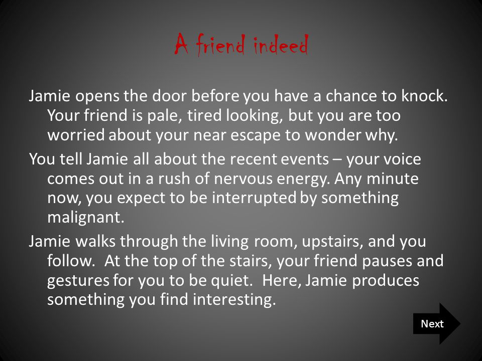 A friend indeed Jamie opens the door before you have a chance to knock.