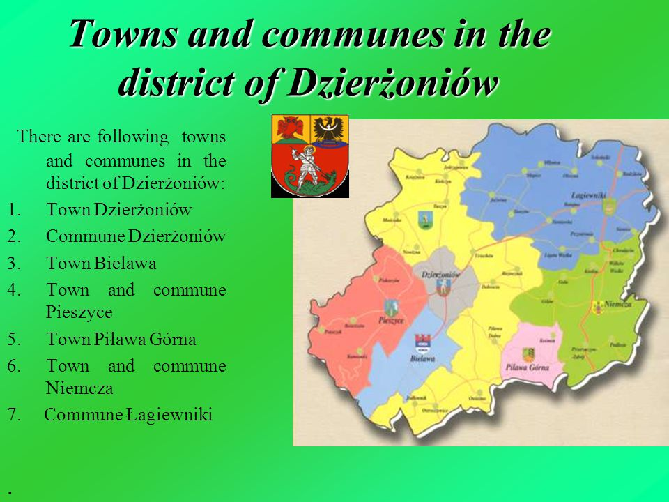 Towns and communes in the district of Dzierżoniów There are following towns and communes in the district of Dzierżoniów: 1.Town Dzierżoniów 2.Commune Dzierżoniów 3.Town Bielawa 4.Town and commune Pieszyce 5.Town Piława Górna 6.Town and commune Niemcza 7.