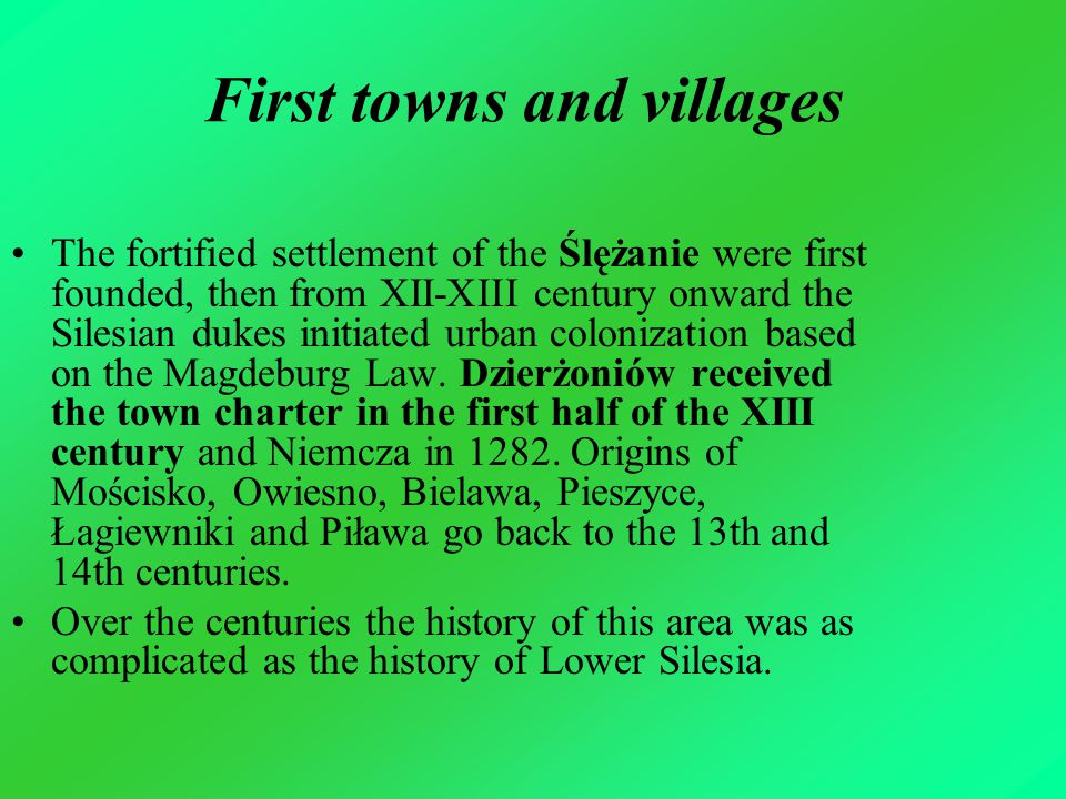 First towns and villages The fortified settlement of the Ślężanie were first founded, then from XII-XIII century onward the Silesian dukes initiated urban colonization based on the Magdeburg Law.