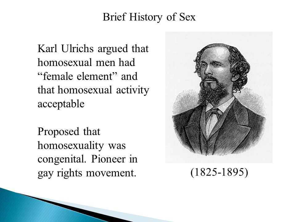 "Brief History of Sex Karl Ulrichs argued that homosexual men had ""female element"" and that homosexual activity acceptable Proposed that homosexuality"