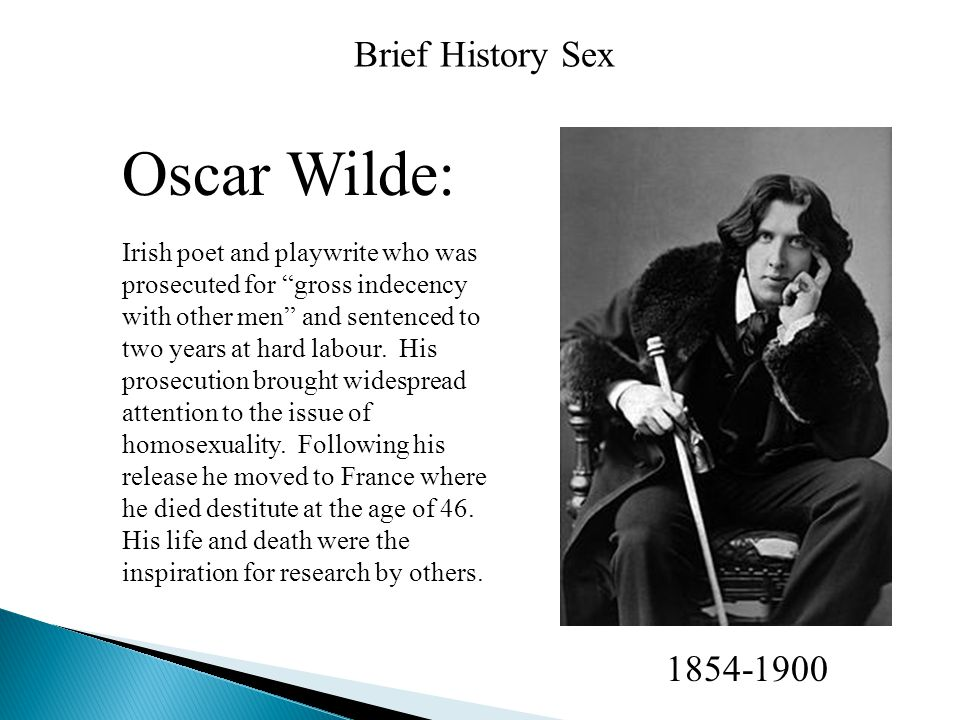 Brief History Sex Oscar Wilde: Irish poet and playwrite who was prosecuted for gross indecency with other men and sentenced to two years at hard labour.