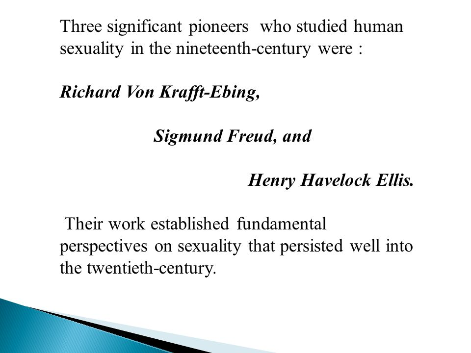 Three significant pioneers who studied human sexuality in the nineteenth-century were : Richard Von Krafft-Ebing, Sigmund Freud, and Henry Havelock Ellis.