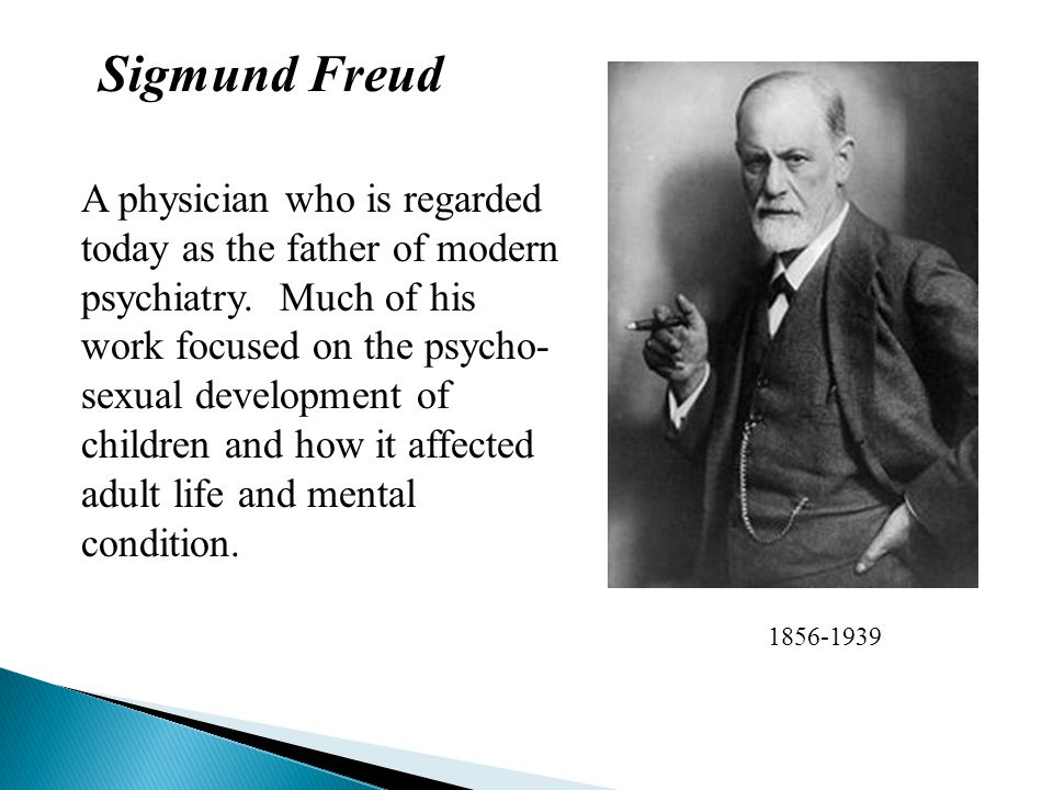 Sigmund Freud 1856-1939 A physician who is regarded today as the father of modern psychiatry. Much of his work focused on the psycho- sexual developme