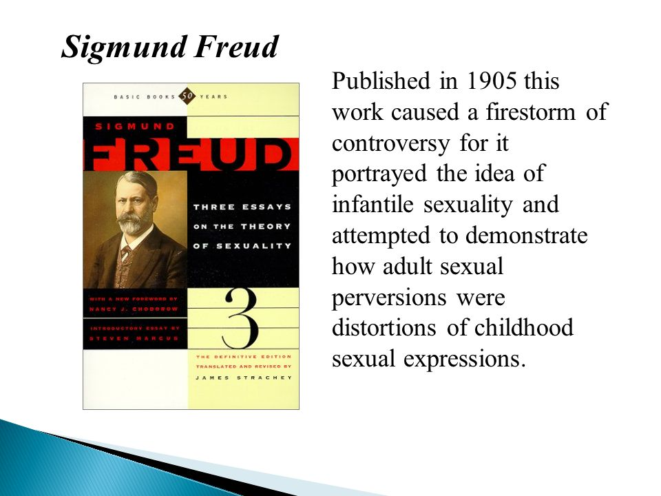 Sigmund Freud Published in 1905 this work caused a firestorm of controversy for it portrayed the idea of infantile sexuality and attempted to demonstr