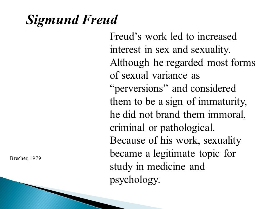 "Sigmund Freud Freud's work led to increased interest in sex and sexuality. Although he regarded most forms of sexual variance as ""perversions"" and con"