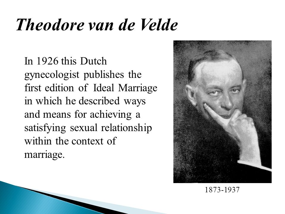 Theodore van de Velde 1873-1937 In 1926 this Dutch gynecologist publishes the first edition of Ideal Marriage in which he described ways and means for