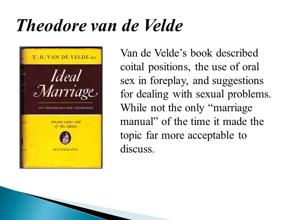 Theodore van de Velde Van de Velde's book described coital positions, the use of oral sex in foreplay, and suggestions for dealing with sexual problems.