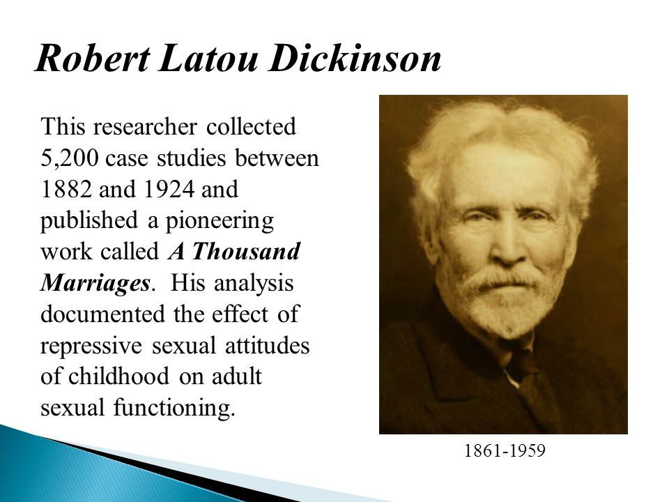 Robert Latou Dickinson 1861-1959 This researcher collected 5,200 case studies between 1882 and 1924 and published a pioneering work called A Thousand