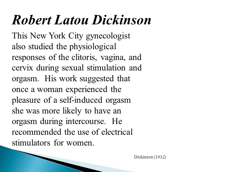 Robert Latou Dickinson This New York City gynecologist also studied the physiological responses of the clitoris, vagina, and cervix during sexual stimulation and orgasm.