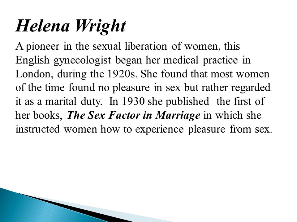 Helena Wright A pioneer in the sexual liberation of women, this English gynecologist began her medical practice in London, during the 1920s.