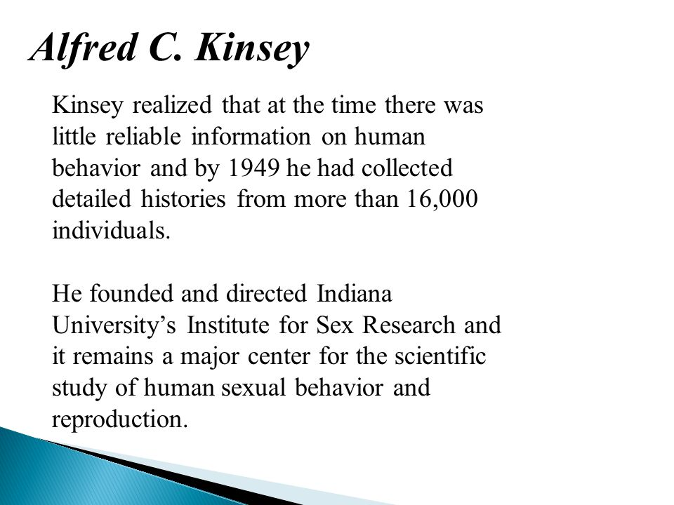 Alfred C. Kinsey Kinsey realized that at the time there was little reliable information on human behavior and by 1949 he had collected detailed histor