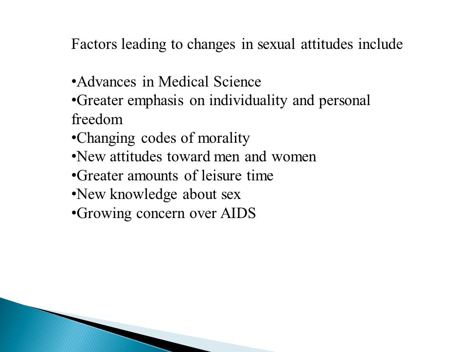 Factors leading to changes in sexual attitudes include Advances in Medical Science Greater emphasis on individuality and personal freedom Changing cod