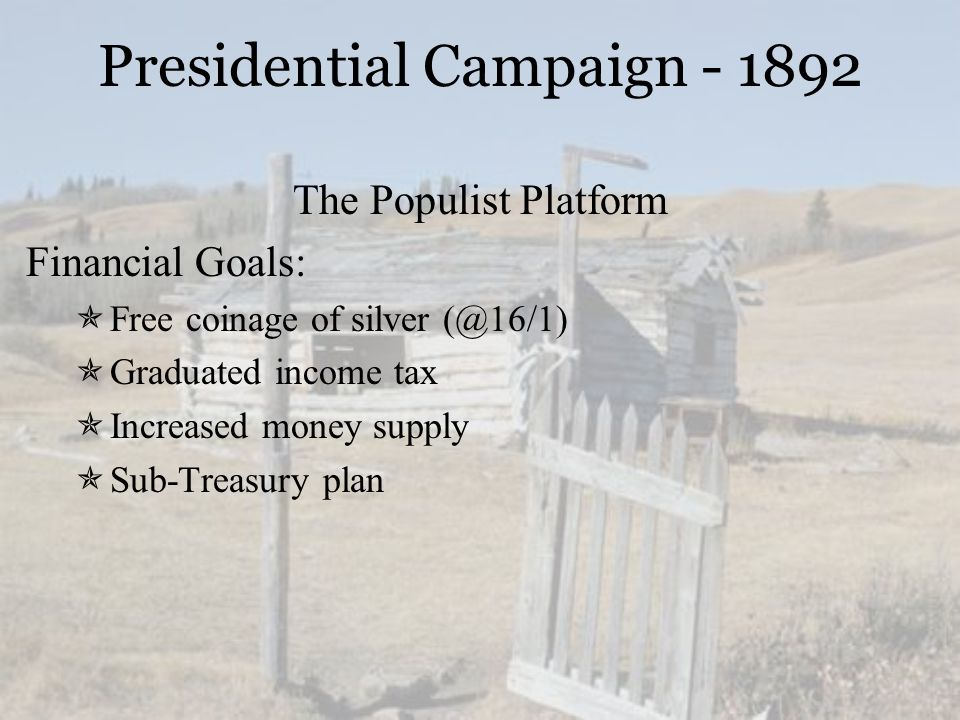 Presidential Campaign - 1892 The Populist Platform Financial Goals:  Free coinage of silver (@16/1)  Graduated income tax  Increased money supply  Sub-Treasury plan
