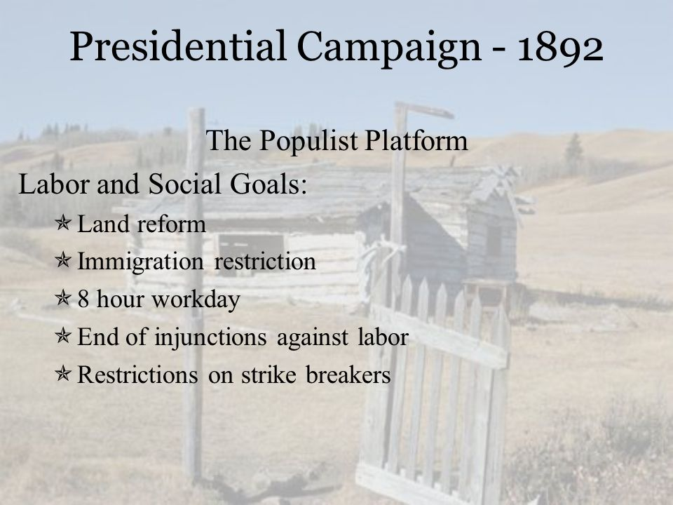 Presidential Campaign - 1892 The Populist Platform Labor and Social Goals:  Land reform  Immigration restriction  8 hour workday  End of injunctio