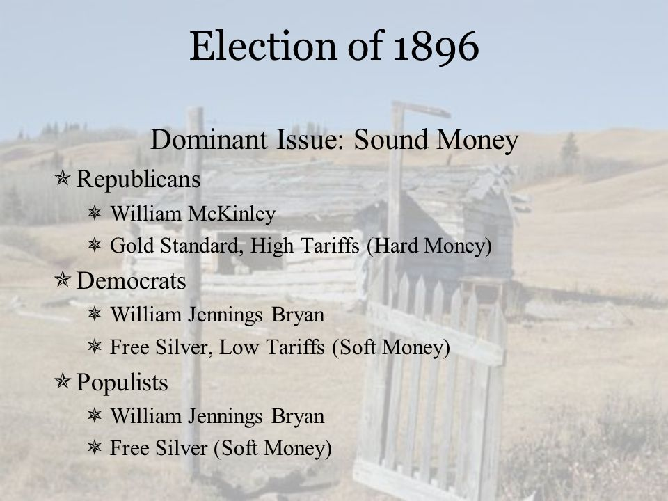 Election of 1896 Dominant Issue: Sound Money  Republicans  William McKinley  Gold Standard, High Tariffs (Hard Money)  Democrats  William Jenning