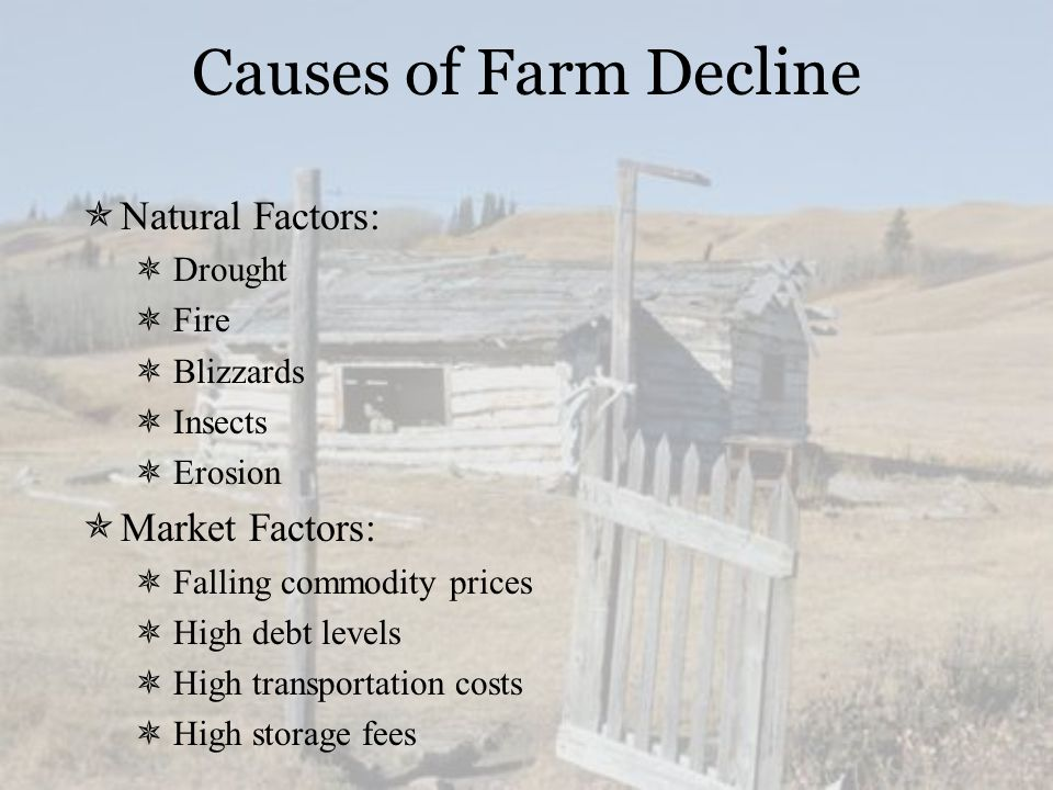 Causes of Farm Decline  Natural Factors:  Drought  Fire  Blizzards  Insects  Erosion  Market Factors:  Falling commodity prices  High debt levels  High transportation costs  High storage fees