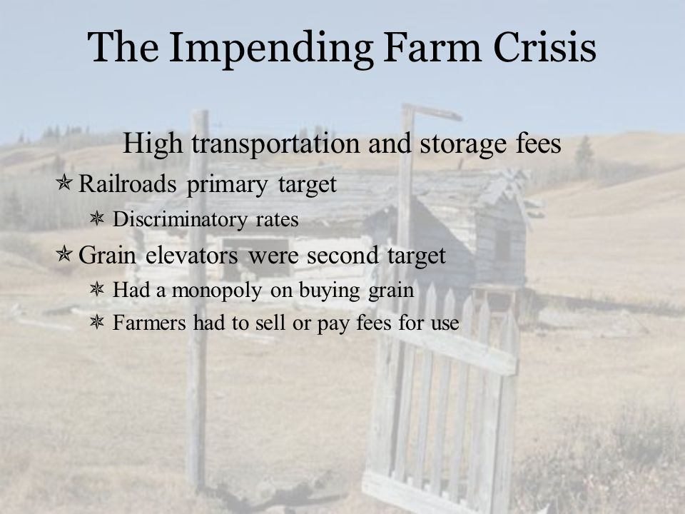 The Impending Farm Crisis High transportation and storage fees  Railroads primary target  Discriminatory rates  Grain elevators were second target