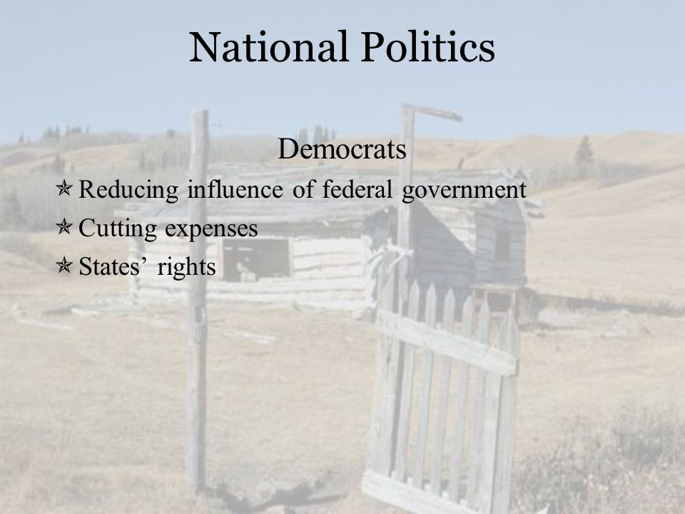 National Politics Democrats  Reducing influence of federal government  Cutting expenses  States' rights
