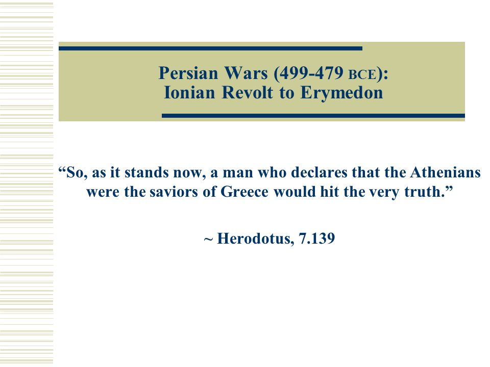 Persian Wars (499-479 BCE ): Ionian Revolt to Erymedon So, as it stands now, a man who declares that the Athenians were the saviors of Greece would hit the very truth. ~ Herodotus, 7.139