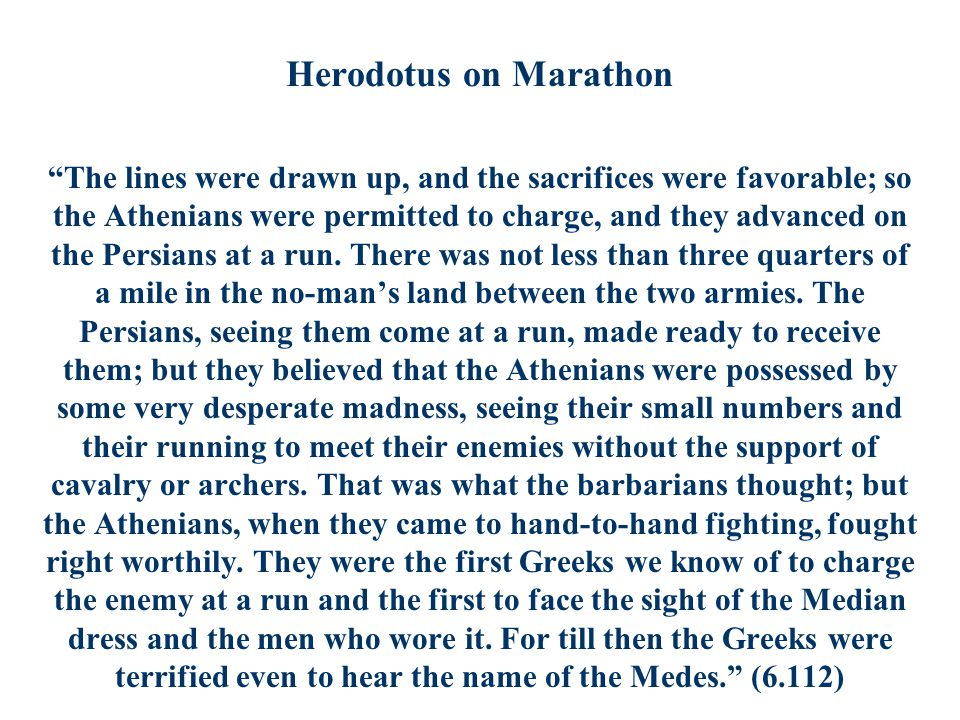 Herodotus on Marathon The lines were drawn up, and the sacrifices were favorable; so the Athenians were permitted to charge, and they advanced on the Persians at a run.