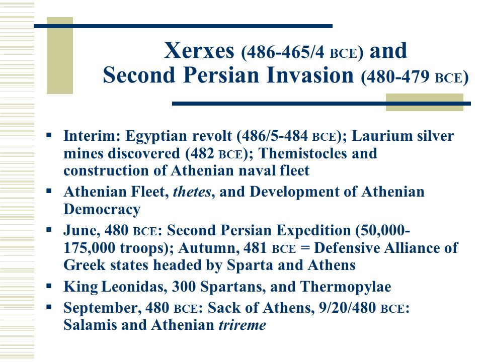 Xerxes (486-465/4 BCE ) and Second Persian Invasion (480-479 BCE )  Interim: Egyptian revolt (486/5-484 BCE ); Laurium silver mines discovered (482 BCE ); Themistocles and construction of Athenian naval fleet  Athenian Fleet, thetes, and Development of Athenian Democracy  June, 480 BCE : Second Persian Expedition (50,000- 175,000 troops); Autumn, 481 BCE = Defensive Alliance of Greek states headed by Sparta and Athens  King Leonidas, 300 Spartans, and Thermopylae  September, 480 BCE : Sack of Athens, 9/20/480 BCE : Salamis and Athenian trireme
