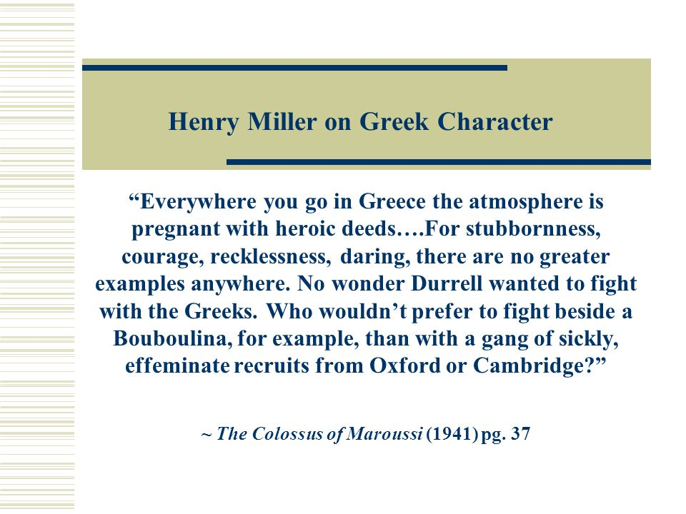 Henry Miller on Greek Character Everywhere you go in Greece the atmosphere is pregnant with heroic deeds….For stubbornness, courage, recklessness, daring, there are no greater examples anywhere.