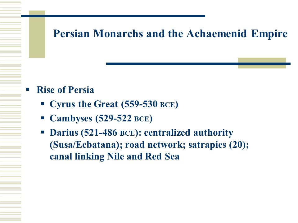 Persian Monarchs and the Achaemenid Empire  Rise of Persia  Cyrus the Great (559-530 BCE )  Cambyses (529-522 BCE )  Darius (521-486 BCE ): centralized authority (Susa/Ecbatana); road network; satrapies (20); canal linking Nile and Red Sea