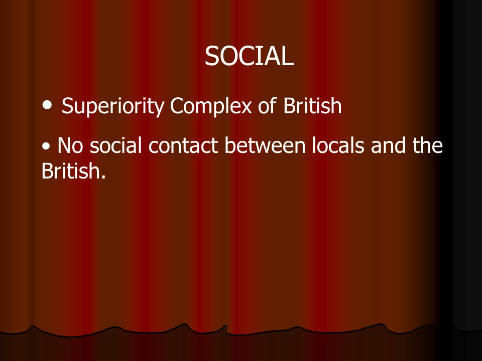 SOCIAL Superiority Complex of British No social contact between locals and the British.