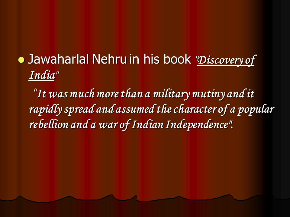 Jawaharlal Nehru in his book Discovery of India Jawaharlal Nehru in his book Discovery of India It was much more than a military mutiny and it rapidly spread and assumed the character of a popular rebellion and a war of Indian Independence .