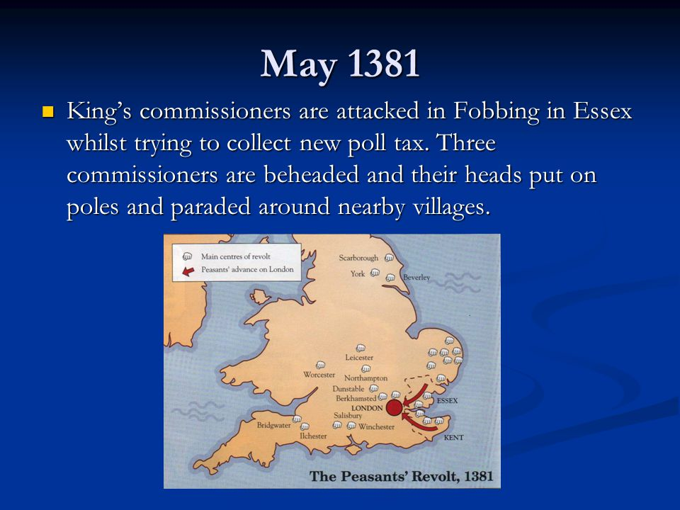 May 1381 King's commissioners are attacked in Fobbing in Essex whilst trying to collect new poll tax.