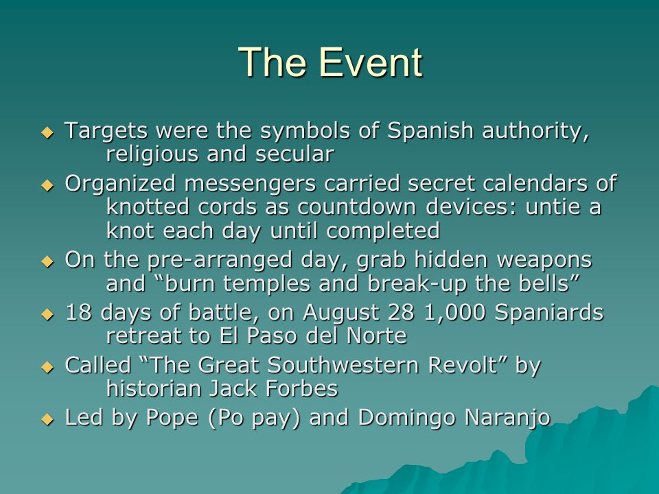 The Event  Targets were the symbols of Spanish authority, religious and secular  Organized messengers carried secret calendars of knotted cords as countdown devices: untie a knot each day until completed  On the pre-arranged day, grab hidden weapons and burn temples and break-up the bells  18 days of battle, on August 28 1,000 Spaniards retreat to El Paso del Norte  Called The Great Southwestern Revolt by historian Jack Forbes  Led by Pope (Po pay) and Domingo Naranjo