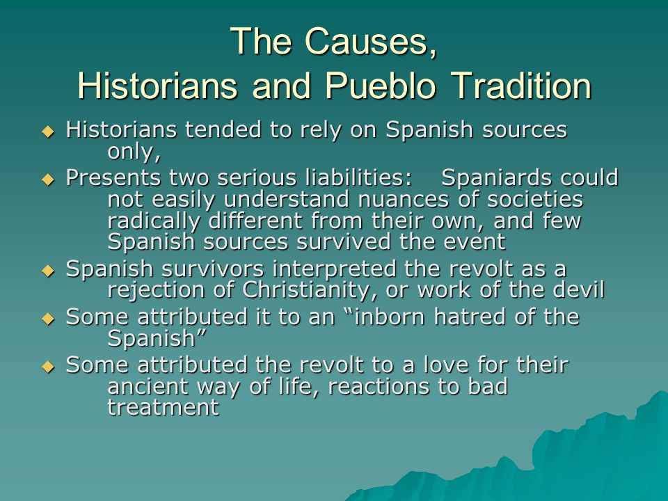 The Causes, Historians and Pueblo Tradition  Historians tended to rely on Spanish sources only,  Presents two serious liabilities: Spaniards could not easily understand nuances of societies radically different from their own, and few Spanish sources survived the event  Spanish survivors interpreted the revolt as a rejection of Christianity, or work of the devil  Some attributed it to an inborn hatred of the Spanish  Some attributed the revolt to a love for their ancient way of life, reactions to bad treatment