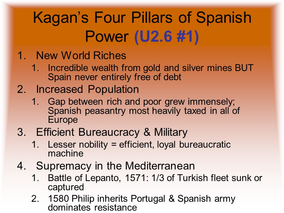 Kagan's Four Pillars of Spanish Power (U2.6 #1) 1.New World Riches 1.Incredible wealth from gold and silver mines BUT Spain never entirely free of debt 2.Increased Population 1.Gap between rich and poor grew immensely; Spanish peasantry most heavily taxed in all of Europe 3.Efficient Bureaucracy & Military 1.Lesser nobility = efficient, loyal bureaucratic machine 4.Supremacy in the Mediterranean 1.Battle of Lepanto, 1571: 1/3 of Turkish fleet sunk or captured 2.1580 Philip inherits Portugal & Spanish army dominates resistance