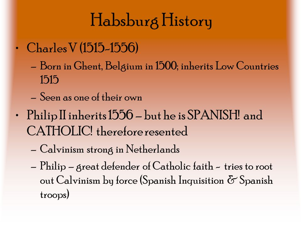 Habsburg History Charles V (1515-1556) –Born in Ghent, Belgium in 1500; inherits Low Countries 1515 –Seen as one of their own Philip II inherits 1556