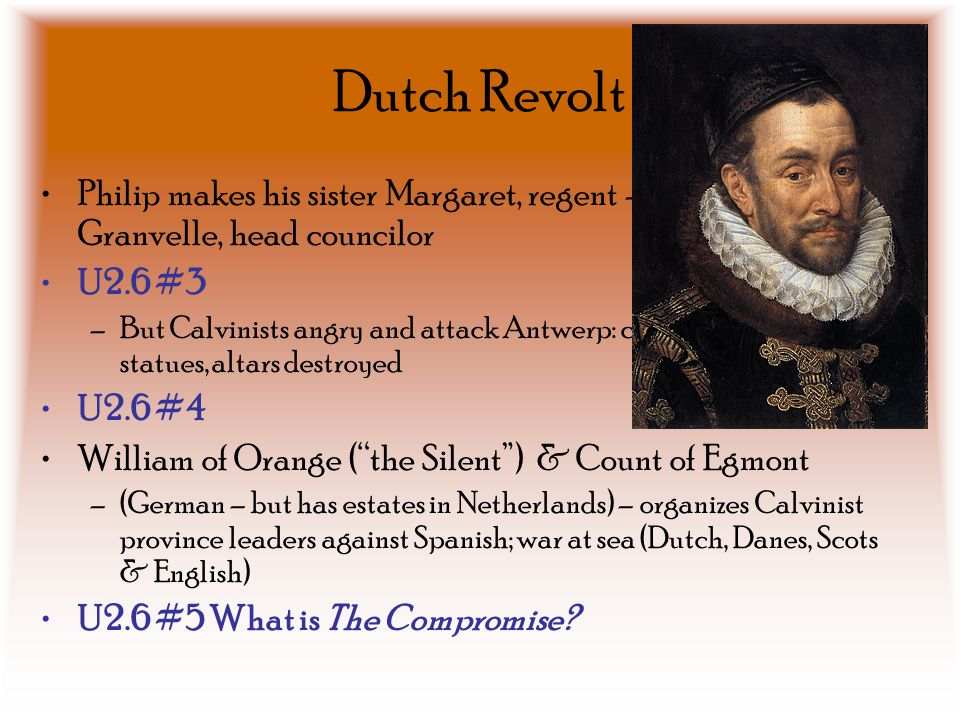 Dutch Revolt Philip makes his sister Margaret, regent – Cardinal Granvelle, head councilor U2.6 #3 –But Calvinists angry and attack Antwerp: churches,