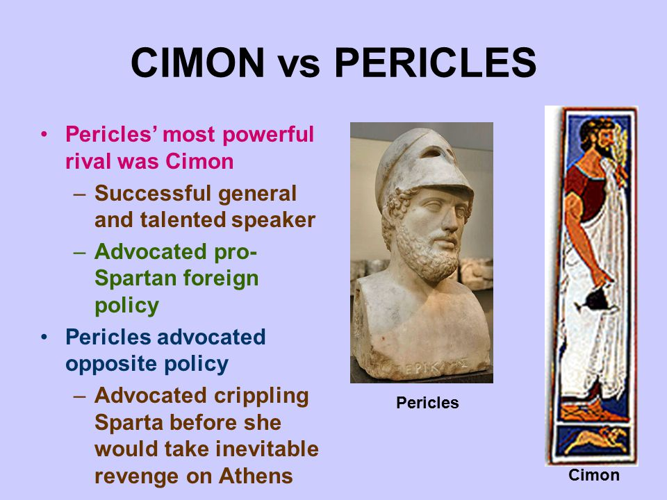 CIMON vs PERICLES Pericles' most powerful rival was Cimon –Successful general and talented speaker –Advocated pro- Spartan foreign policy Pericles advocated opposite policy –Advocated crippling Sparta before she would take inevitable revenge on Athens Pericles Cimon