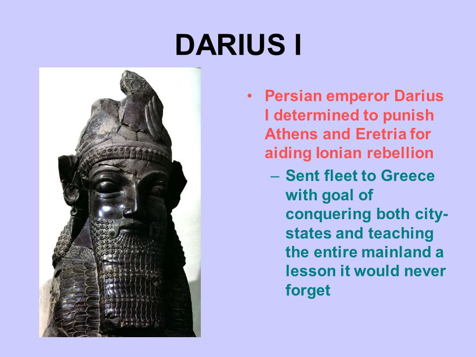 DARIUS I Persian emperor Darius I determined to punish Athens and Eretria for aiding Ionian rebellion –Sent fleet to Greece with goal of conquering both city- states and teaching the entire mainland a lesson it would never forget