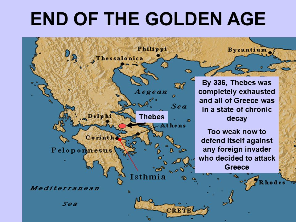 END OF THE GOLDEN AGE Thev Thebes then emerged as the supreme power in Greece and immediately tried to establish an empire Wasted its advantage in population and resources in a series of useless wars By 336, Thebes was completely exhausted and all of Greece was in a state of chronic decay Too weak now to defend itself against any foreign invader who decided to attack Greece Thebes