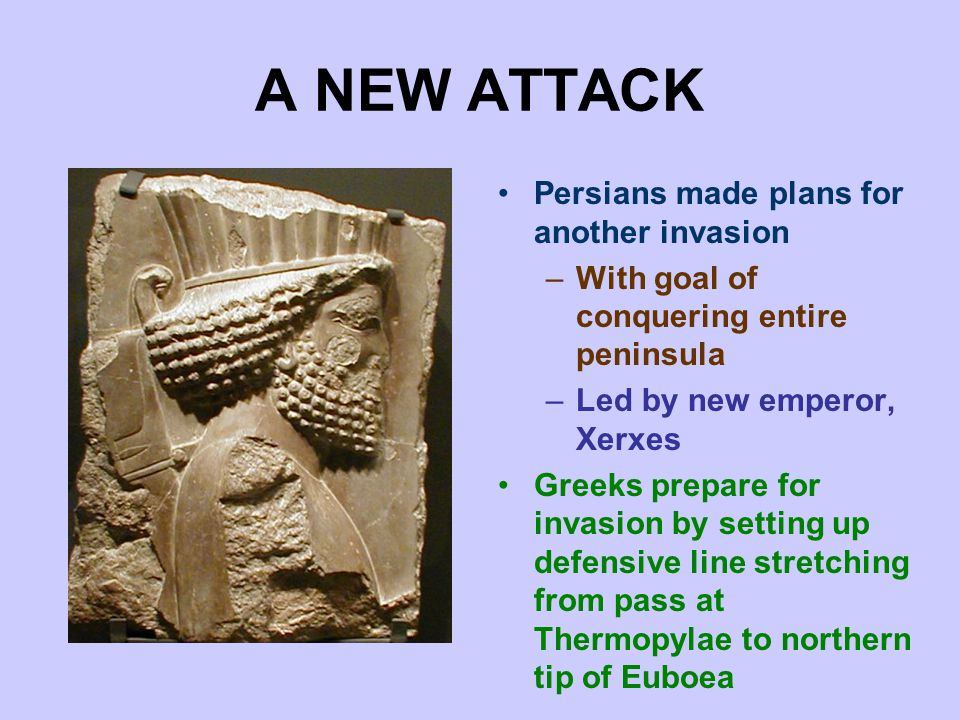 A NEW ATTACK Persians made plans for another invasion –With goal of conquering entire peninsula –Led by new emperor, Xerxes Greeks prepare for invasion by setting up defensive line stretching from pass at Thermopylae to northern tip of Euboea